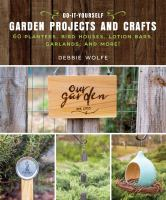 Do-it-yourself garden projects and crafts : 60 planters, bird houses, lotion bars, garlands, and more!