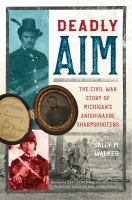 Walker, Sally M. Deadly aim : the Civil War story of Michigan's Anishinaabe sharpshooters
