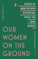 Our women on the ground : essays by Arab women reporting from the Arab world