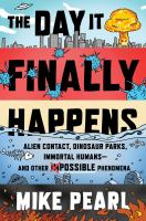The Day it finally happens : alien contact, dinosaur parks, immortal humans- and other possible phenomena
