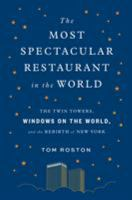 The most spectacular restaurant in the world : the Twin Towers, Windows on the World, and the rebirth of New York