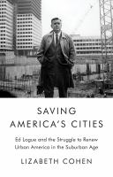 Saving America's cities : Ed Logue and the struggle to renew urban America in the suburban age