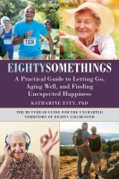 Eightysomethings : a practical guide to letting go, aging well, and finding unexpected happiness