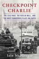 Checkpoint Charlie : the Cold War, the Berlin Wall, and the most dangerous place on earth