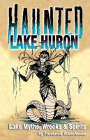 Haunted Lake Huron : lake myths, wrecks & spirits