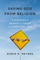 Saving God from religion : a minister's search for faith in a skeptical age