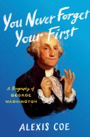 Coe, Alexis You never forget your first : a biography of George Washington