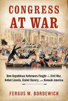Congress at War : how Republican reformers fought the Civil War, defied Lincoln, ended slavery, and remade America
