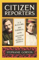 Citizen reporters : S. S. McClure, Ida Tarbell, and the magazine that rewrote America