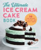 The ultimate ice cream cake book : 50 fun recipes to satisfy any sweet tooth