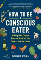 How to be a conscious eater : making food choices that are good for you, others, and the planet