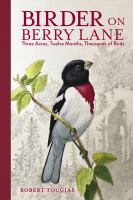 Birder on Berry Lane : three acres, twelve months, thousands of birds