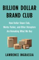 Billion dollar brand club : how Dollar Shave Club, Warby Parker, and other disruptors are remaking what we buy