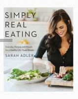 Simply real eating : everyday recipes and rituals for a healthy life made simple