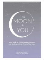 The moon + you : your guide to finding energy, balance, and healing with the power of the moon