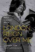 Tow, Stephen London, reign over me : how England's capital built classic rock
