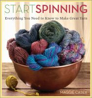 Start spinning : everything you need to know to make great yarn