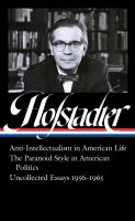 Anti-intellectualism in American life ; The paranoid style in American politics ; Uncollected Essays, 1956-1965