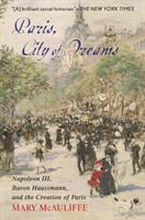 Paris, City of Dreams : Napoleon III, Baron Haussmann, and the Creation of Paris