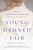 Young and damned and fair : the life of Catherine Howard, fifth wife of King Henry VIII