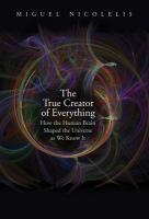 The true creator of everything : how the human brain shaped the universe as we know it