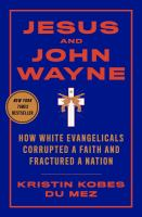 Jesus and John Wayne : how white evangelicals corrupted a faith and fractured a nation