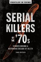Serial killers of the '70s : behind a notorious decade of death