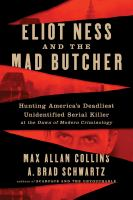 Eliot Ness and the mad butcher : hunting America's deadliest unidentified serial killer at the dawn of modern criminology