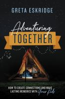 Adventuring together : how to create connections and make lasting memories with your kids