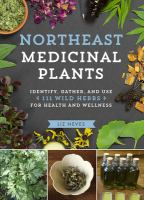 Northeast medicinal plants : identify, harvest, and use 111 wild herbs for health and wellness.