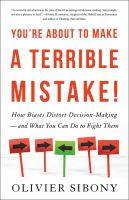 You're about to make a terrible mistake : how biases distort decision-making--and what you can do to fight them