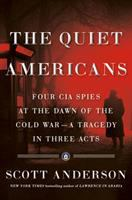 The quiet Americans : four CIA spies at the dawn of the Cold War--a tragedy in three acts