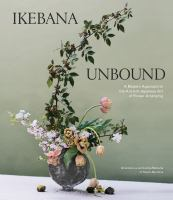 Ikebana unbound : a modern approach to the ancient Japanese art of flower arranging