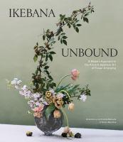 Ikebana unbound : a modern approach to the ancient Japanese art of flower arranging