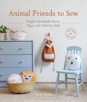 Animal friends to sew : simple handmade decor, toys, and gifts for kids