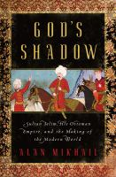 God's shadow : Sultan Selim, his Ottoman empire, and the making of the modern world