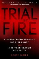 Trial by fire : a devastating tragedy, a hundred lives lost, and a fifteen-year search for truth