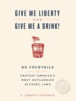 Give me liberty and give me a drink! : 65 cocktails to protest America's most outlandish alcohol laws