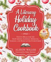 A literary holiday cookbook : festive meals for the Snow Queen, Gandalf, Sherlock, Scrooge, and book lovers everywhere