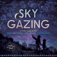 Thacher, Meg Sky gazing : a guide to the moon, sun, planets, stars, eclipses, constellations
