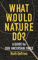 What would nature do? : a guide for our uncertain times