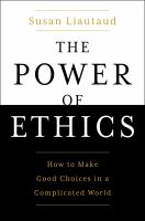 The power of ethics : how to make good choices in a complicated world