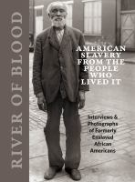 River of blood : American slavery from the people who lived it : interviews & photographs of formerly enslaved African Americans