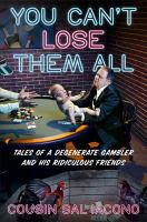 You can't lose them all : tales of a degenerate gambler and his ridiculous friends