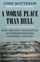A worse place than hell : how the Civil War Battle of Fredericksburg changed a nation