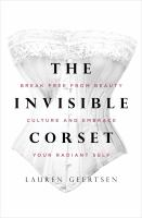 The invisible corset : break free from beauty culture and embrace your radiant self