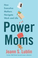 Power moms : how executive mothers navigate work and life