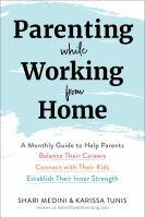 Parenting while working from home : a monthly guide to help parents balance their careers, connect with their kids, establish their inner strength