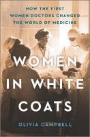 Women in white coats : how the first women doctors changed the world of medicine