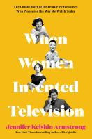 When women invented television : the untold story of the female powerhouses who pioneered the way we watch today